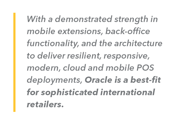 With a demonstrated strength in mobile extensions, back-office functionality, and the architecture to deliver resilient, responsive, modern, cloud and mobile POS deployments, Oracle is a best-fit for sophisticated international retailers.
